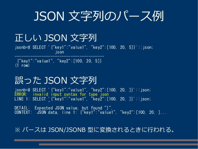"JSON 文字列のパース例 正しい JSON 文字列 jsonb=# SELECT '{""key1"":""value1"", ""key2"":[100, 20, 5]}'::json; json ---------------------------..."