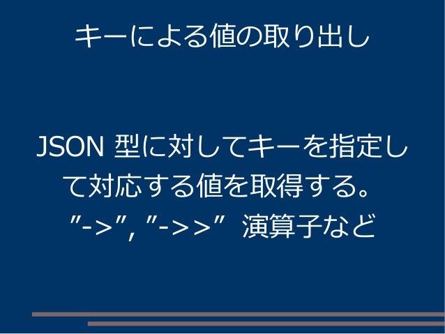 """キーによる値の取り出し JSON 型に対してキーを指定し て対応する値を取得する。 """"->"""", """"->>"""" 演算子など"""