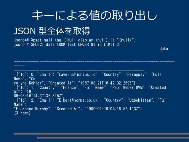 """キーによる値の取り出し JSON 型全体を取得 jsonb=# pset null (null)Null display (null) is """"(null)"""". jsonb=# SELECT data FROM test ORDER BY id..."""