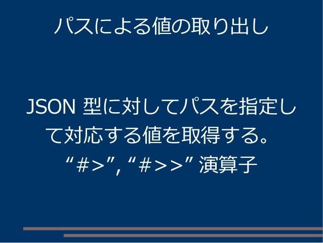 """パスによる値の取り出し JSON 型に対してパスを指定し て対応する値を取得する。 """"#>"""", """"#>>"""" 演算子"""