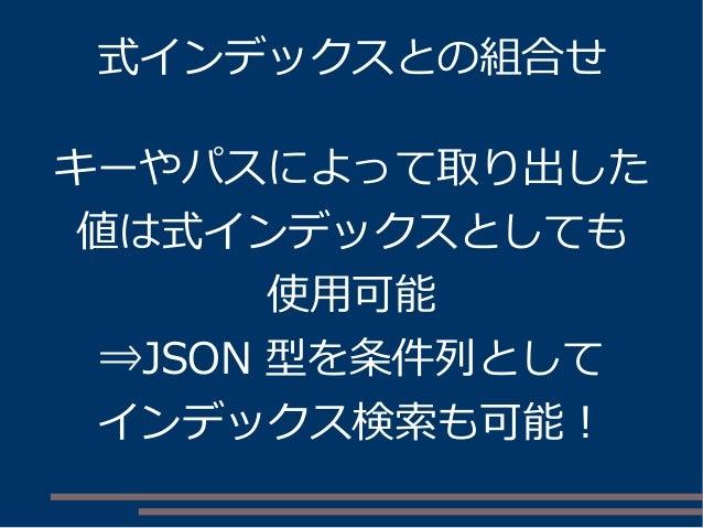 式インデックスとの組合せ キーやパスによって取り出した 値は式インデックスとしても 使用可能 ⇒JSON 型を条件列として インデックス検索も可能!