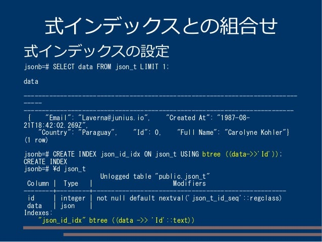 式インデックスとの組合せ 式インデックスの設定 jsonb=# SELECT data FROM json_t LIMIT 1; data ----------------------------------------------------...