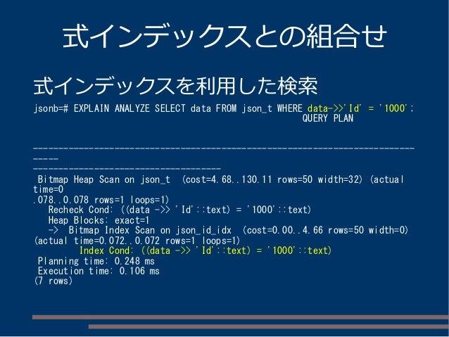 式インデックスとの組合せ 式インデックスを利用した検索 jsonb=# EXPLAIN ANALYZE SELECT data FROM json_t WHERE data->>'Id' = '1000'; QUERY PLAN -------...