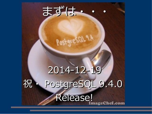 まずは・・・まずは・・・ 2014-12-192014-12-19 祝・祝・ PostgreSQL 9.4.0PostgreSQL 9.4.0 Release!Release!