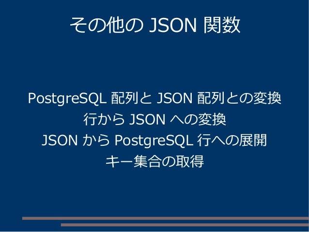 その他の JSON 関数 PostgreSQL 配列と JSON 配列との変換 行から JSON への変換 JSON から PostgreSQL 行への展開 キー集合の取得