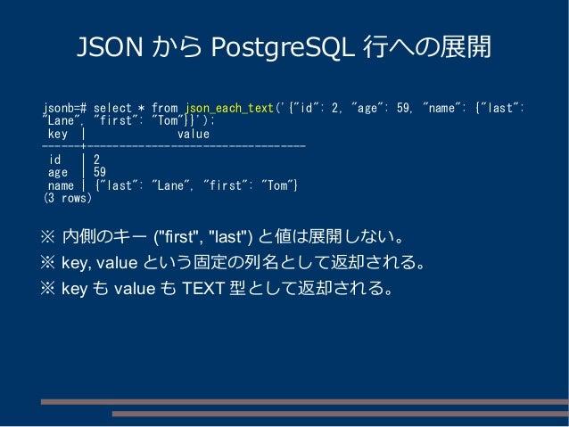 "JSON から PostgreSQL 行への展開 jsonb=# select * from json_each_text('{""id"": 2, ""age"": 59, ""name"": {""last"": ""Lane"", ""first"": ""Tom..."