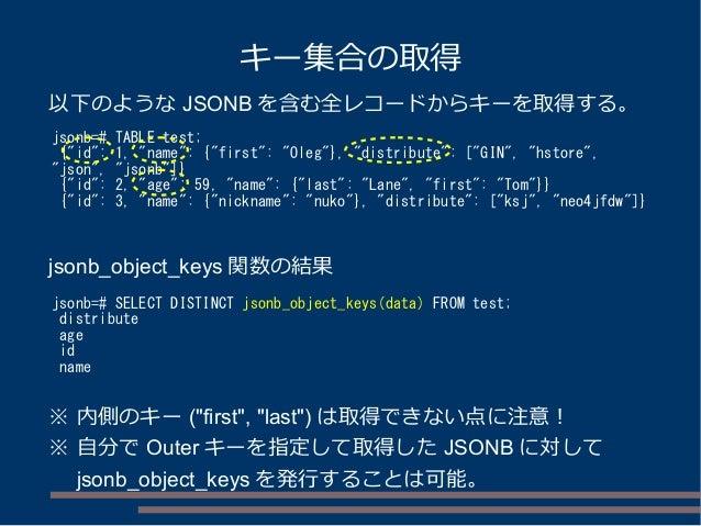 "キー集合の取得 jsonb=# TABLE test; {""id"": 1, ""name"": {""first"": ""Oleg""}, ""distribute"": [""GIN"", ""hstore"", ""json"", ""jsonb""]} {""id"": ..."
