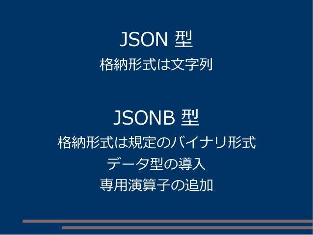 JSON 型 格納形式は文字列 JSONB 型 格納形式は規定のバイナリ形式 データ型の導入 専用演算子の追加