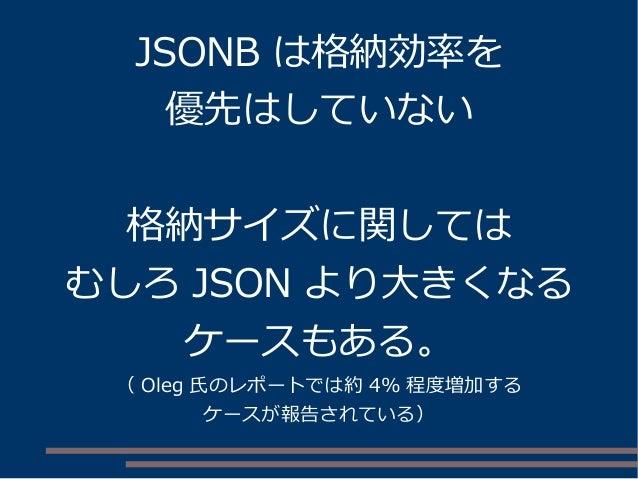 JSONB は格納効率を 優先はしていない 格納サイズに関しては むしろ JSON より大きくなる ケースもある。 ( Oleg 氏のレポートでは約 4% 程度増加する ケースが報告されている)