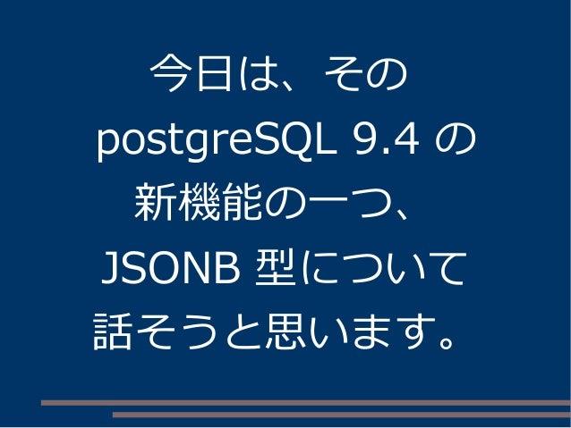 今日は、その postgreSQL 9.4 の 新機能の一つ、 JSONB 型について 話そうと思います。