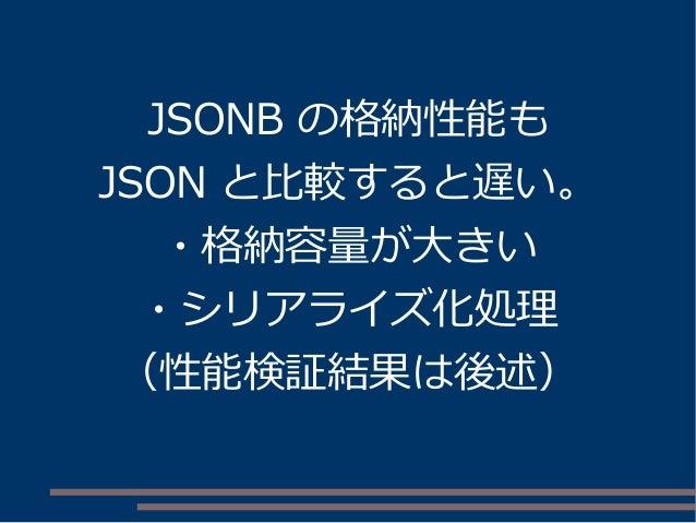 JSONB の格納性能も JSON と比較すると遅い。 ・格納容量が大きい ・シリアライズ化処理 (性能検証結果は後述)