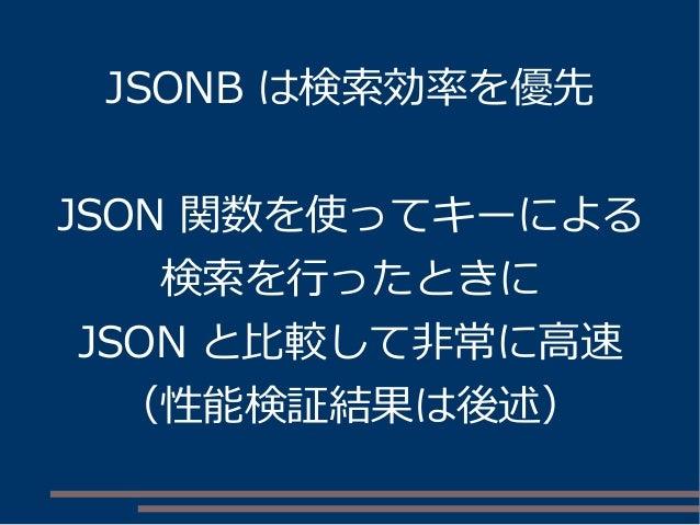 JSONB は検索効率を優先 JSON 関数を使ってキーによる 検索を行ったときに JSON と比較して非常に高速 (性能検証結果は後述)