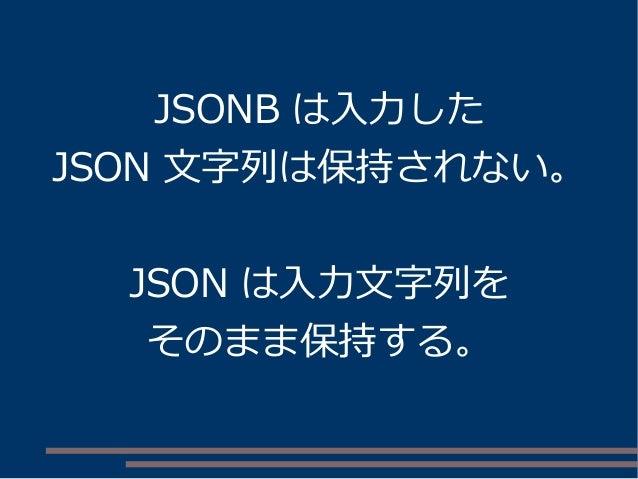 JSONB は入力した JSON 文字列は保持されない。 JSON は入力文字列を そのまま保持する。