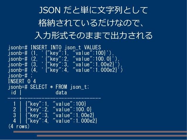 """JSON だと単に文字列として 格納されているだけなので、 入力形式そのままで出力される jsonb=# INSERT INTO json_t VALUES jsonb-# (1, '{""""key"""":1, """"value"""":100}'), json..."""