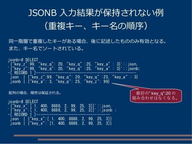 """JSONB 入力結果が保持されない例 (重複キー、キー名の順序) jsonb=# SELECT '{""""key_z"""":99, """"key_q"""": 20, """"key_q"""" :25, """"key_a"""" : 3}'::json, '{""""key_z"""":99,..."""