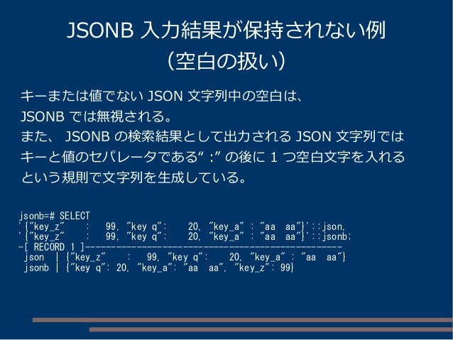 "JSONB 入力結果が保持されない例 (空白の扱い) jsonb=# SELECT '{""key_z"" : 99, ""key q"": 20, ""key_a"" : ""aa aa""}'::json, '{""key_z"" : 99, ""key q"":..."