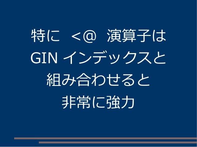 特に <@ 演算子は GIN インデックスと 組み合わせると 非常に強力