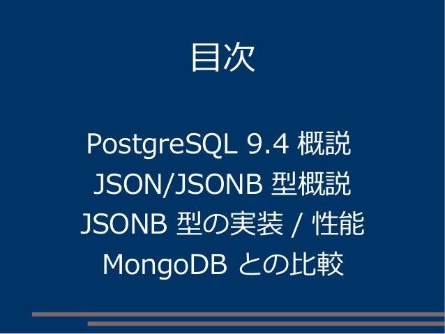 目次 PostgreSQL 9.4 概説 JSON/JSONB 型概説 JSONB 型の実装 / 性能 MongoDB との比較