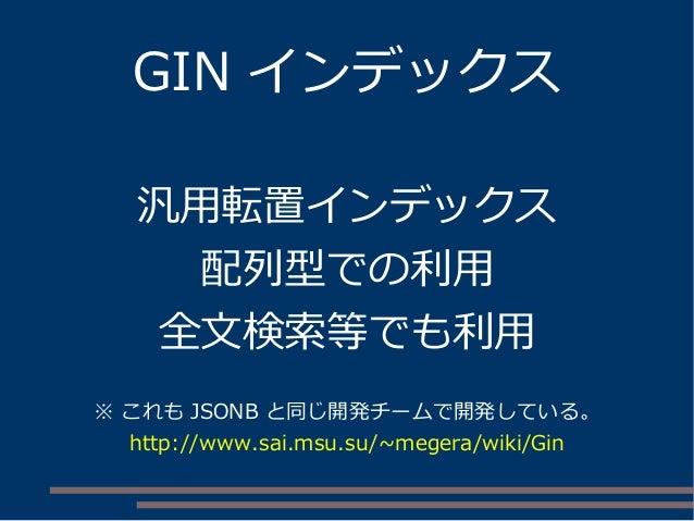 GIN インデックス 汎用転置インデックス 配列型での利用 全文検索等でも利用 ※ これも JSONB と同じ開発チームで開発している。 http://www.sai.msu.su/~megera/wiki/Gin