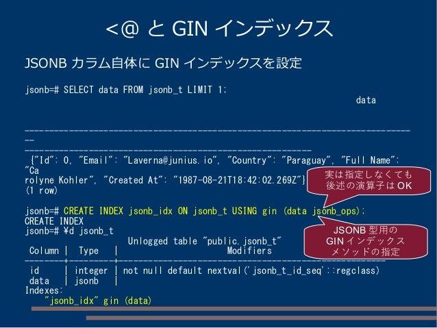 <@ と GIN インデックス JSONB カラム自体に GIN インデックスを設定 jsonb=# SELECT data FROM jsonb_t LIMIT 1; data --------------------------------...