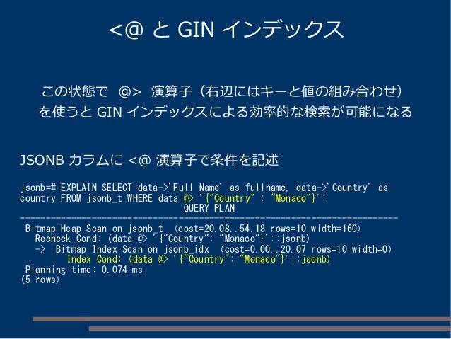 この状態で @> 演算子(右辺にはキーと値の組み合わせ) を使うと GIN インデックスによる効率的な検索が可能になる JSONB カラムに <@ 演算子で条件を記述 jsonb=# EXPLAIN SELECT data->'Full Nam...