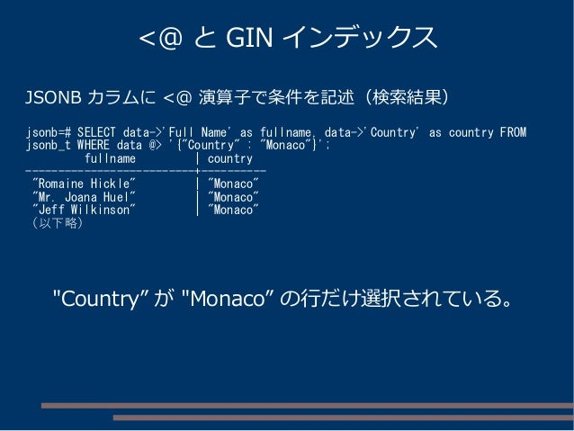 JSONB カラムに <@ 演算子で条件を記述(検索結果) jsonb=# SELECT data->'Full Name' as fullname, data->'Country' as country FROM jsonb_t WHERE ...