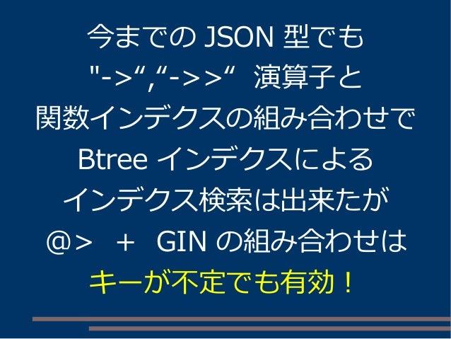 """今までの JSON 型でも """"->"""",""""->>"""" 演算子と 関数インデクスの組み合わせで Btree インデクスによる インデクス検索は出来たが @> + GIN の組み合わせは キーが不定でも有効!"""
