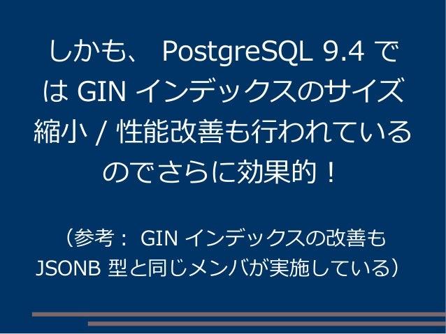 しかも、 PostgreSQL 9.4 で は GIN インデックスのサイズ 縮小 / 性能改善も行われている のでさらに効果的! (参考: GIN インデックスの改善も JSONB 型と同じメンバが実施している)