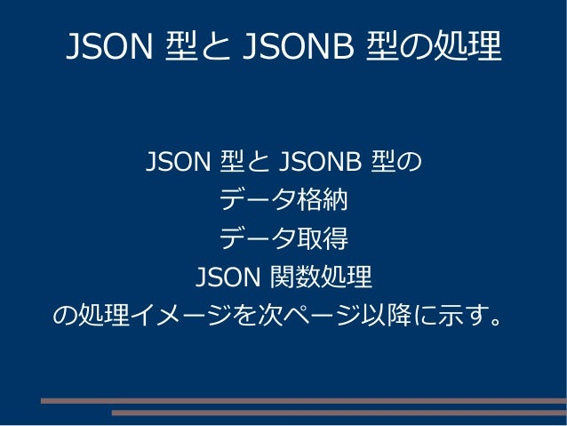 JSON 型と JSONB 型の処理 JSON 型と JSONB 型の データ格納 データ取得 JSON 関数処理 の処理イメージを次ページ以降に示す。