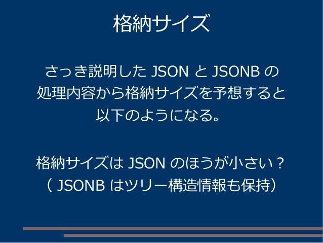 格納サイズ さっき説明した JSON と JSONB の 処理内容から格納サイズを予想すると 以下のようになる。 格納サイズは JSON のほうが小さい? ( JSONB はツリー構造情報も保持)