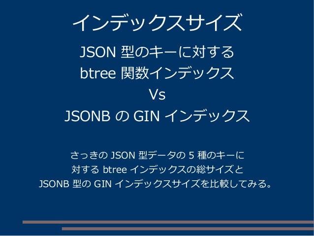 インデックスサイズ JSON 型のキーに対する btree 関数インデックス Vs JSONB の GIN インデックス さっきの JSON 型データの 5 種のキーに 対する btree インデックスの総サイズと JSONB 型の GIN イ...