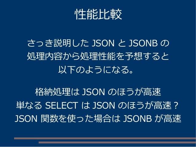 性能比較 さっき説明した JSON と JSONB の 処理内容から処理性能を予想すると 以下のようになる。 格納処理は JSON のほうが高速 単なる SELECT は JSON のほうが高速? JSON 関数を使った場合は JSONB が高速