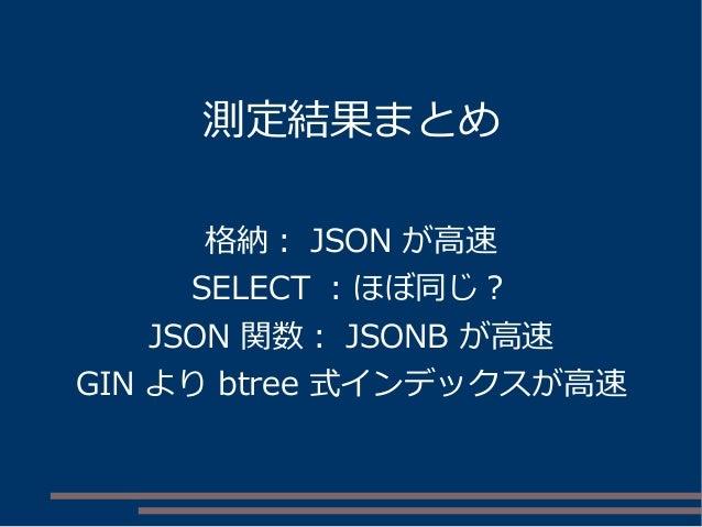 測定結果まとめ 格納: JSON が高速 SELECT :ほぼ同じ? JSON 関数: JSONB が高速 GIN より btree 式インデックスが高速