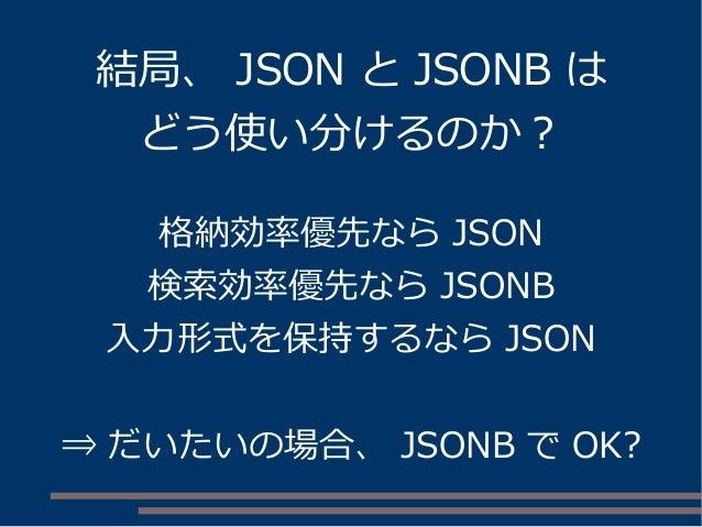 格納効率優先なら JSON 検索効率優先なら JSONB 入力形式を保持するなら JSON ⇒ だいたいの場合、 JSONB で OK? 結局、 JSON と JSONB は どう使い分けるのか?