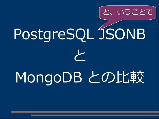 PostgreSQL JSONB と MongoDB との比較 と、いうことで
