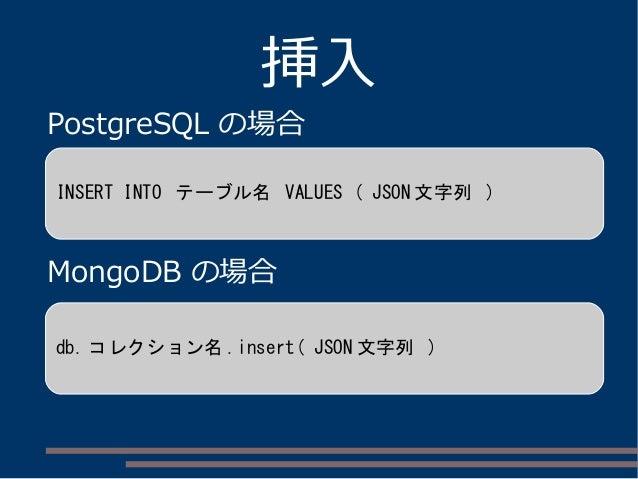 挿入 PostgreSQL の場合 MongoDB の場合 INSERT INTO テーブル名 VALUES ( JSON 文字列 ) db. コレクション名 .insert( JSON 文字列 )