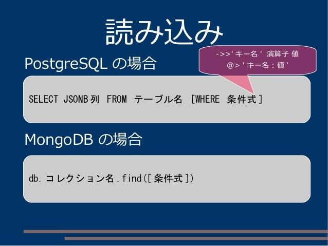 読み込み PostgreSQL の場合 MongoDB の場合 SELECT JSONB 列 FROM テーブル名 [WHERE 条件式 ] db. コレクション名 .find([ 条件式 ]) ->>' キー名 ' 演算子 値 @> ' キー...