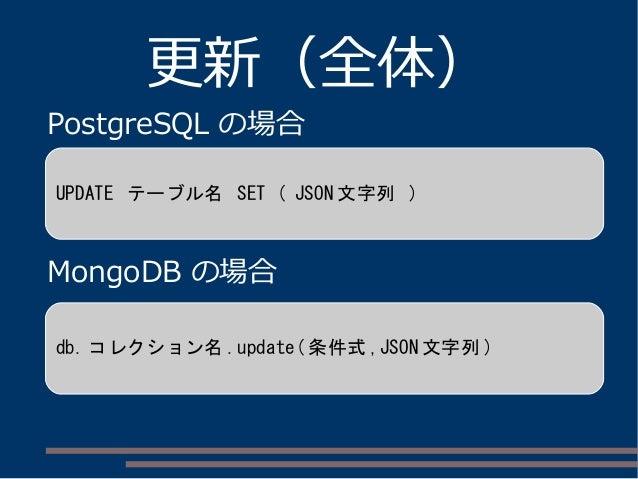 更新(全体) PostgreSQL の場合 MongoDB の場合 UPDATE テーブル名 SET ( JSON 文字列 ) db. コレクション名 .update( 条件式 ,JSON 文字列 )