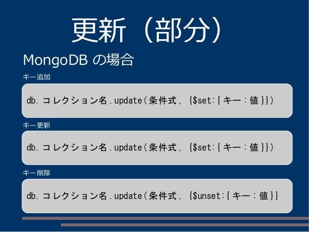 更新(部分) MongoDB の場合 db. コレクション名 .update( 条件式 , {$set:{ キー : 値 }}) db. コレクション名 .update( 条件式 , {$set:{ キー : 値 }}) db. コレクション名...