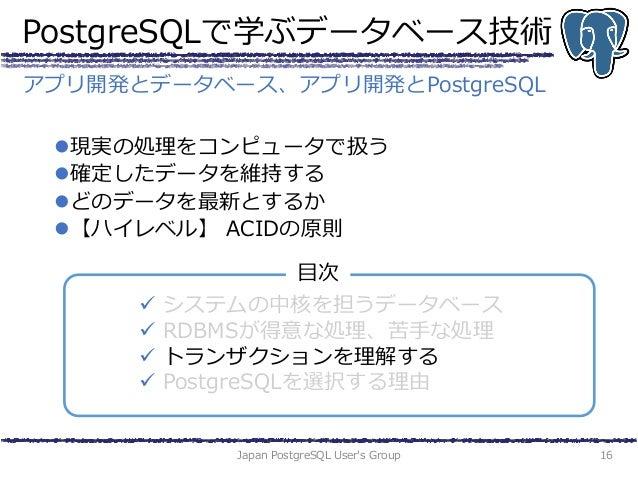 PostgreSQLで学ぶデータベース技術 現実の処理をコンピュータで扱う 確定したデータを維持する どのデータを最新とするか 【ハイレベル】 ACIDの原則 Japan PostgreSQL User's Group 16 アプリ開発...