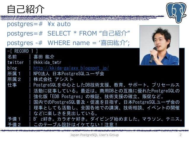 """自己紹介 Japan PostgreSQL User's Group 2 postgres=# ¥x auto postgres=# SELECT * FROM """"自己紹介"""" postgres -# WHERE name = '喜田紘介'; -..."""