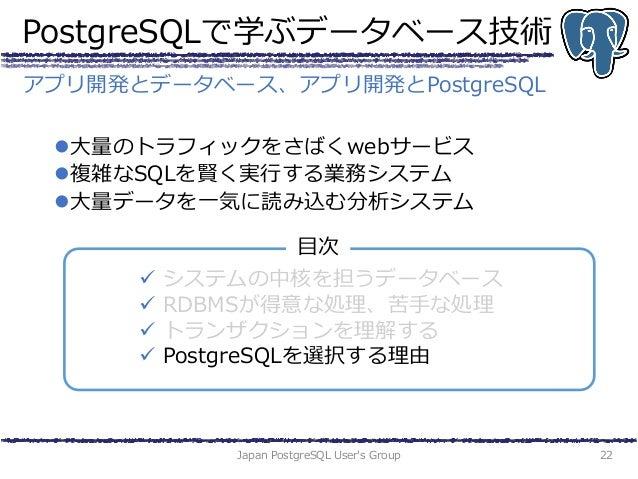 PostgreSQLで学ぶデータベース技術 大量のトラフィックをさばくwebサービス 複雑なSQLを賢く実行する業務システム 大量データを一気に読み込む分析システム Japan PostgreSQL User's Group 22 アプリ...