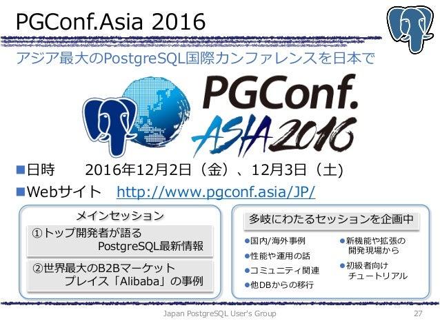 PGConf.Asia 2016 Japan PostgreSQL User's Group 27 アジア最大のPostgreSQL国際カンファレンスを日本で 日時 2016年12月2日(金)、12月3日(土) Webサイト http://...