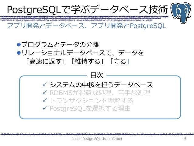 PostgreSQLで学ぶデータベース技術 プログラムとデータの分離 リレーショナルデータベースで、データを 「高速に返す」「維持する」「守る」 Japan PostgreSQL User's Group 5 アプリ開発とデータベース、アプ...
