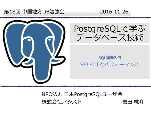 PostgreSQLで学ぶ データベース技術 SQL開発入門 SELECTとパフォーマンス 第18回 中国地方DB勉強会 2016.11.26 NPO法人 日本PostgreSQLユーザ会 株式会社アシスト 喜田 紘介