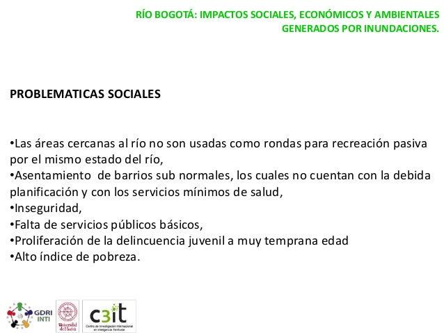 RÍO BOGOTÁ: IMPACTOS SOCIALES, ECONÓMICOS Y AMBIENTALES GENERADOS POR INUNDACIONES.  PROBLEMATICAS SOCIALES •Las áreas cer...