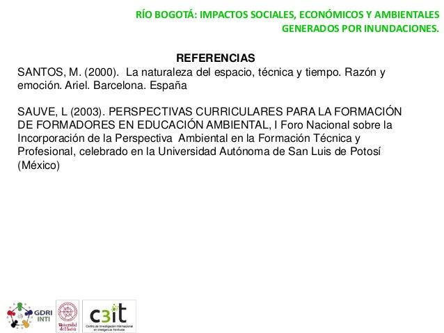 RÍO BOGOTÁ: IMPACTOS SOCIALES, ECONÓMICOS Y AMBIENTALES GENERADOS POR INUNDACIONES. REFERENCIAS SANTOS, M. (2000). La natu...