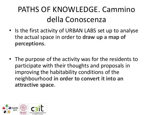 PATHS OF KNOWLEDGE. Cammino della Conoscenza • Is the first activity of URBAN LABS set up to analyse the actual space in o...