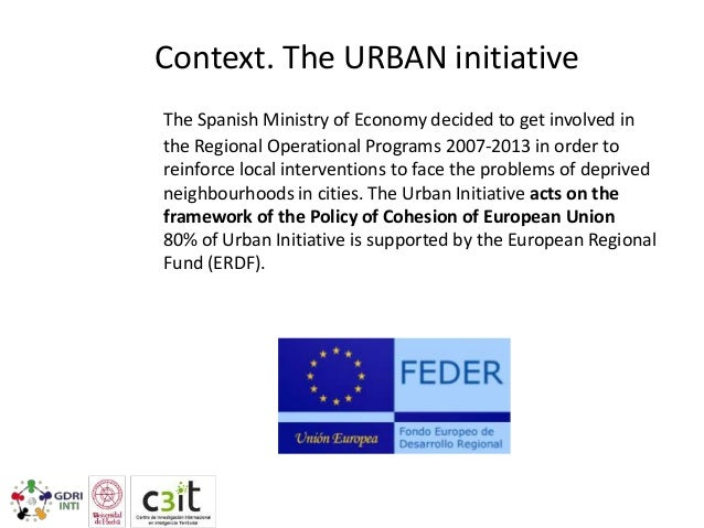 Context. The URBAN initiative The Spanish Ministry of Economy decided to get involved in the Regional Operational Programs...