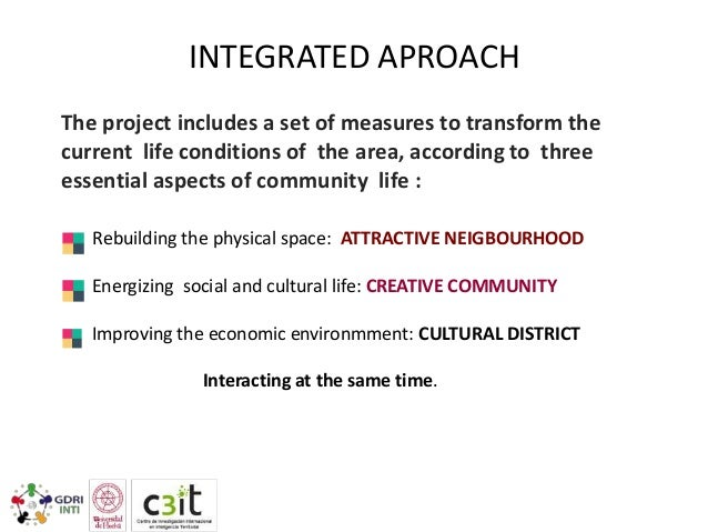 INTEGRATED APROACH The project includes a set of measures to transform the current life conditions of the area, according ...